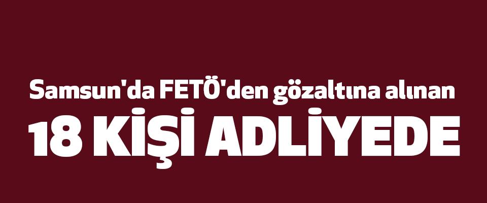 Samsun'da FETÖ'den gözaltına alınan 18 Kişi Adliyede
