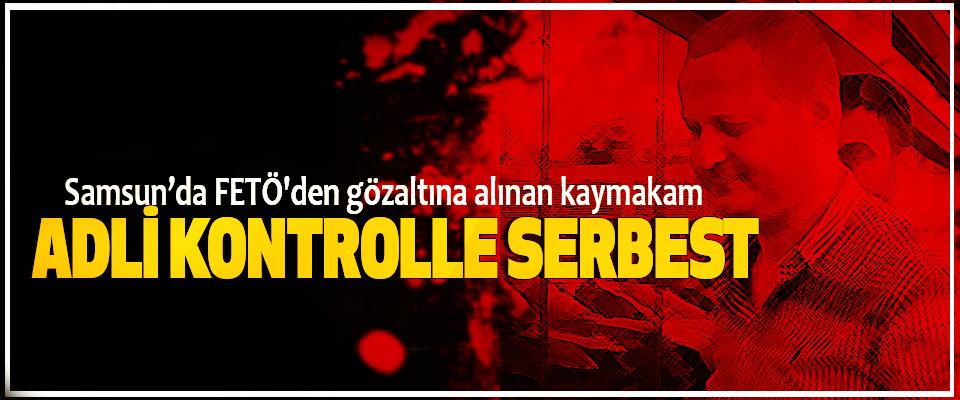 Samsun'da FETÖ'den gözaltına alınan kaymakam Adli Kontrolle Serbest