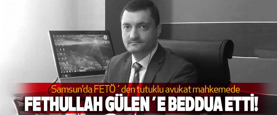 Samsun'da FETÖ´den tutuklu avukat mahkemede Fethullah gülen´e beddua etti!
