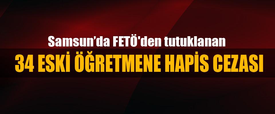 Samsun'da FETÖ'den tutuklanan 34 eski öğretmene hapis cezası