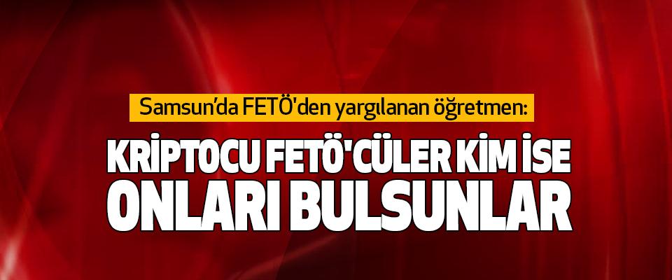 Samsun'da FETÖ'den yargılanan öğretmen: Kriptocu Fetö'cüler Kim İse Onları Bulsunlar
