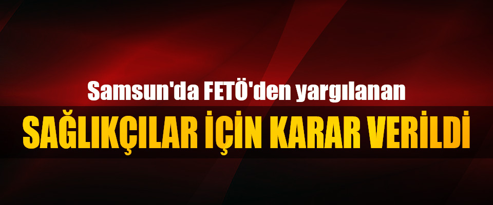Samsun'da FETÖ'den yargılanan Sağlıkçılar İçin Karar Verildi
