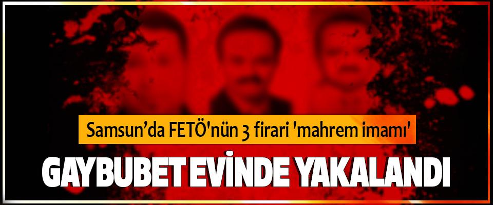 Samsun'da FETÖ'nün 3 firari 'mahrem imamı' Gaybubet Evinde Yakalandı