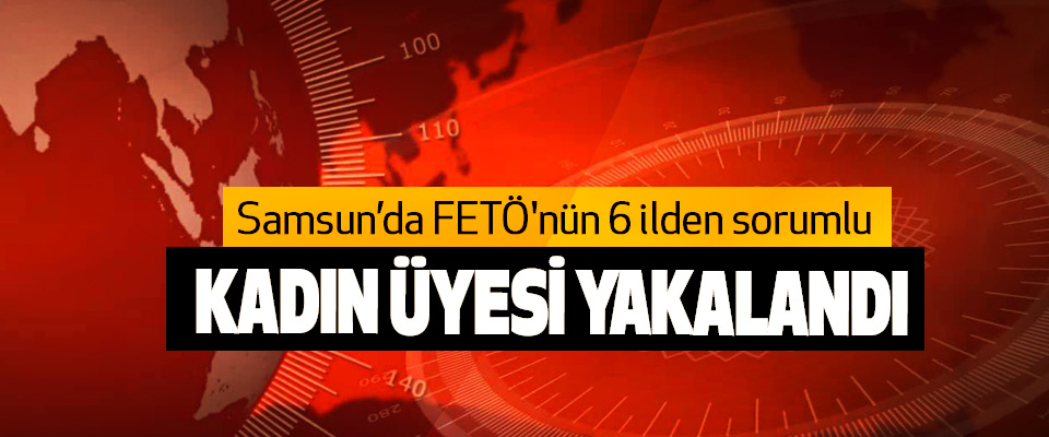 Samsun'da FETÖ'nün 6 ilden sorumlu Kadın Üyesi Yakalandı