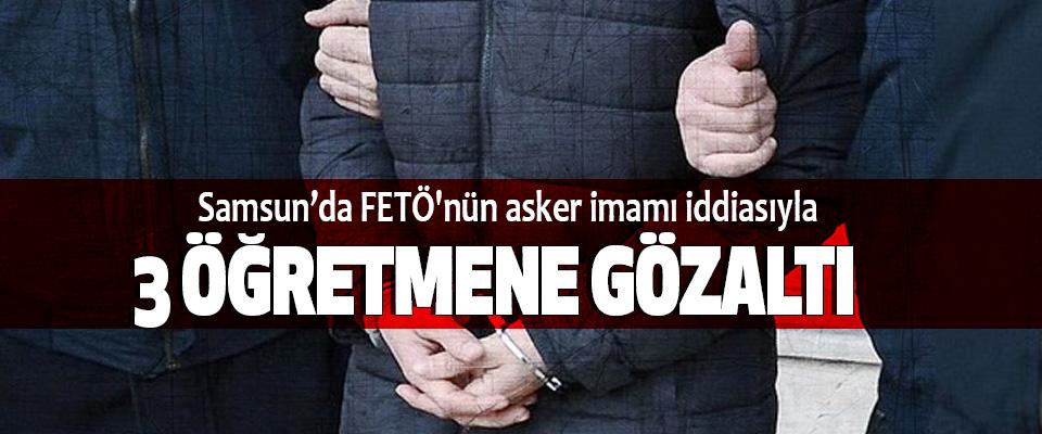 Samsun'da FETÖ'nün asker imamı iddiasıyla 3 Öğretmene Gözaltı