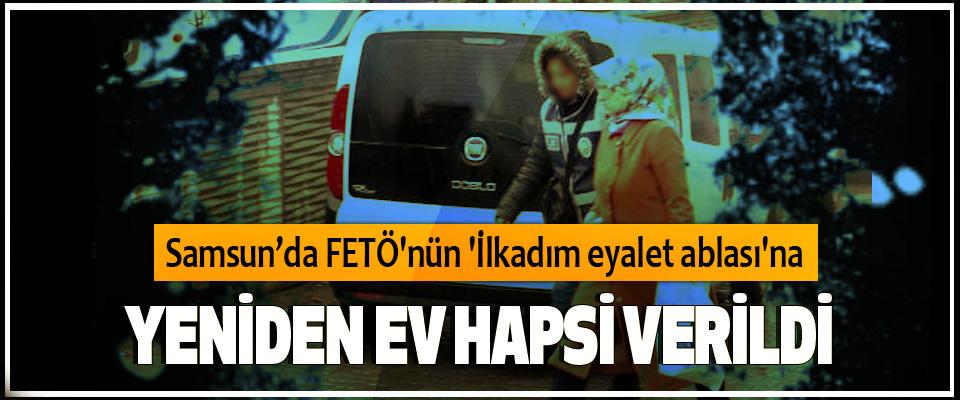 Samsun'da FETÖ'nün 'İlkadım eyalet ablası'na Yeniden Ev Hapsi Verildi