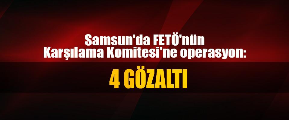 Samsun'da FETÖ'nün Karşılama Komitesi'ne operasyon: