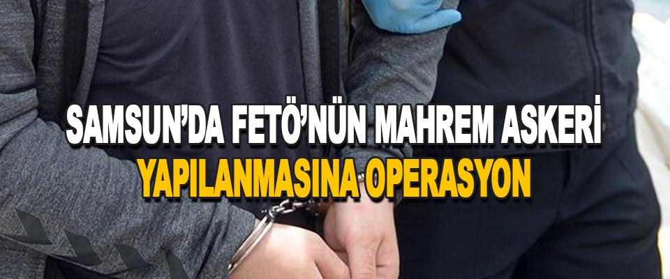 Samsun'da Fetö'nün Mahrem Askeri Yapılanmasına Operasyon