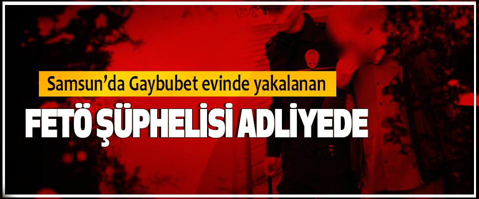 Samsun'da Gaybubet evinde yakalanan FETÖ Şüphelisi Adliyede