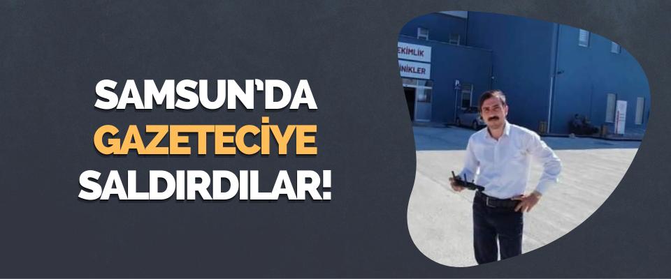 Samsun'da Gazeteciye Saldırdılar!