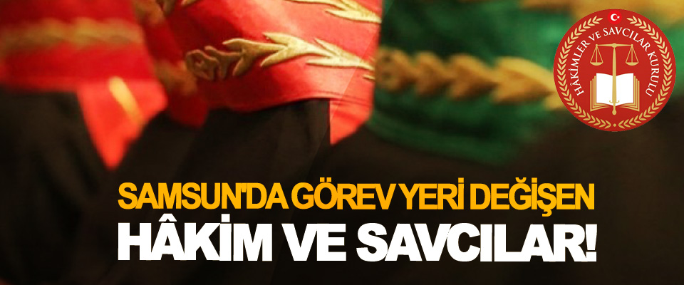 Samsun'da görev yeri değişen hâkim ve savcılar!
