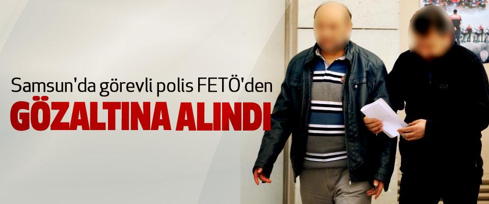 Samsun'da görevli polis FETÖ'den Gözaltına Alındı