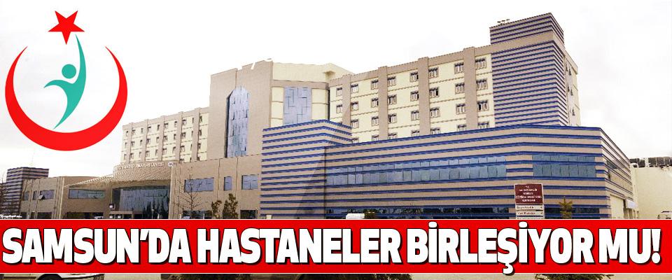 Samsun'da hastaneler birleşiyor mu!