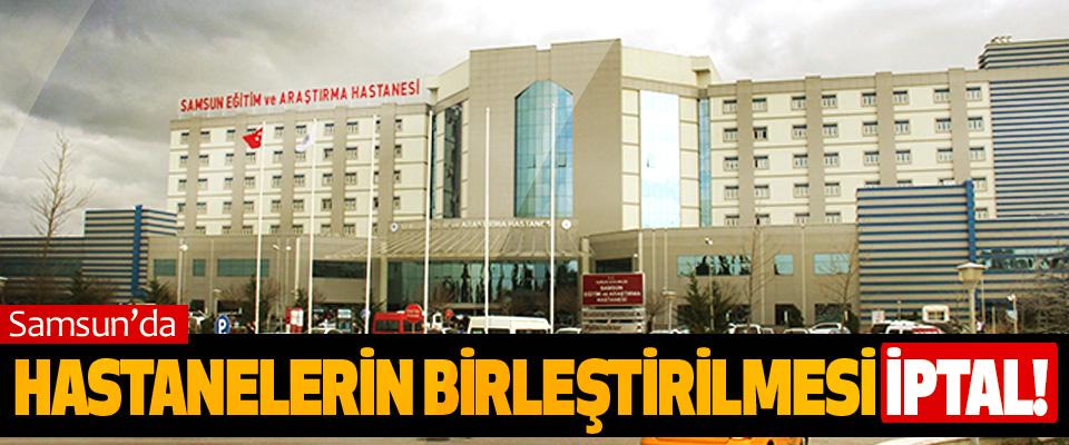 Samsun'da hastanelerin birleştirilmesi iptal!
