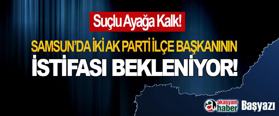 Samsun'da iki AK Parti ilçe başkanının istifası bekleniyor!