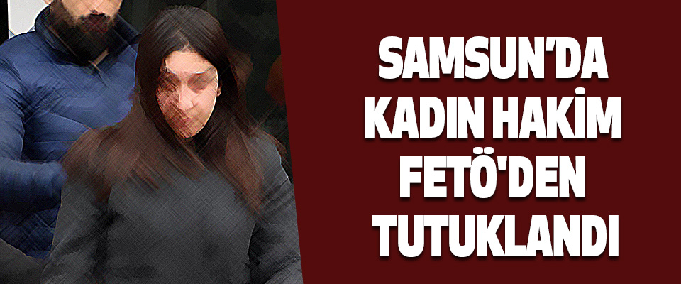 Samsun'da Kadın Hakim Fetö'den Tutuklandı