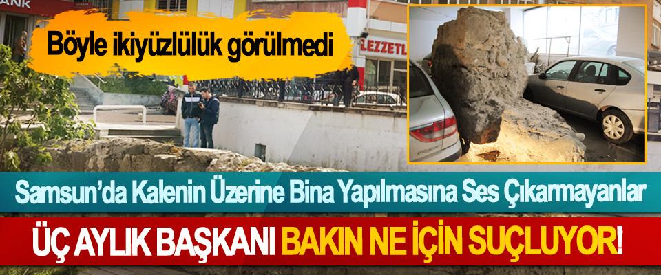 Samsun'da Kalenin Üzerine Bina Yapılmasına Ses Çıkarmayanlar ÜÇ Aylık Başkanı Bakın Ne İçin Suçluyor!