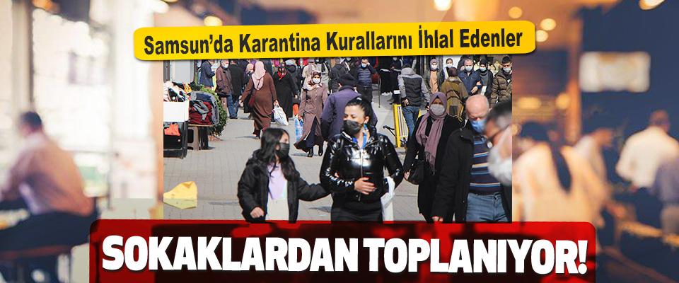 Samsun'da Karantina Kurallarını İhlal Edenler Sokaklardan Toplanıyor!