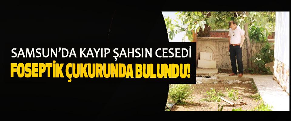 Samsun'da kayıp şahsın cesedi foseptik çukurunda bulundu!