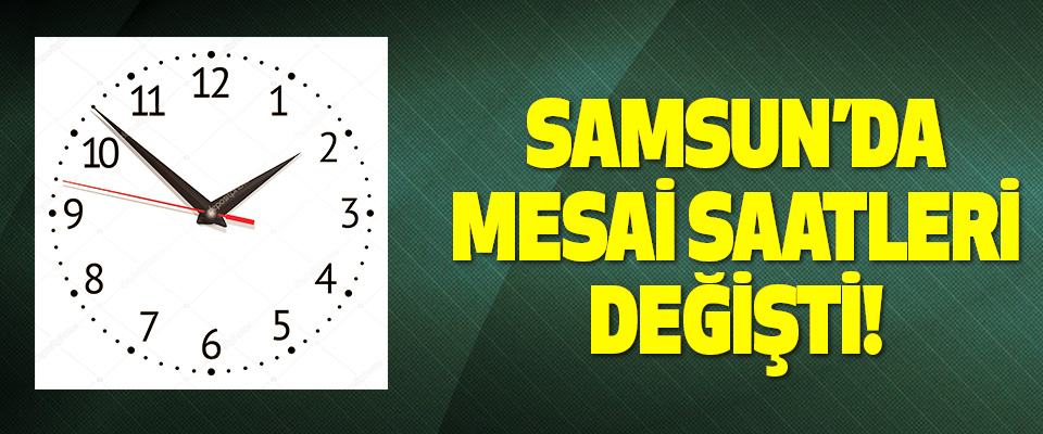 Samsun'da mesai saatleri değişti!