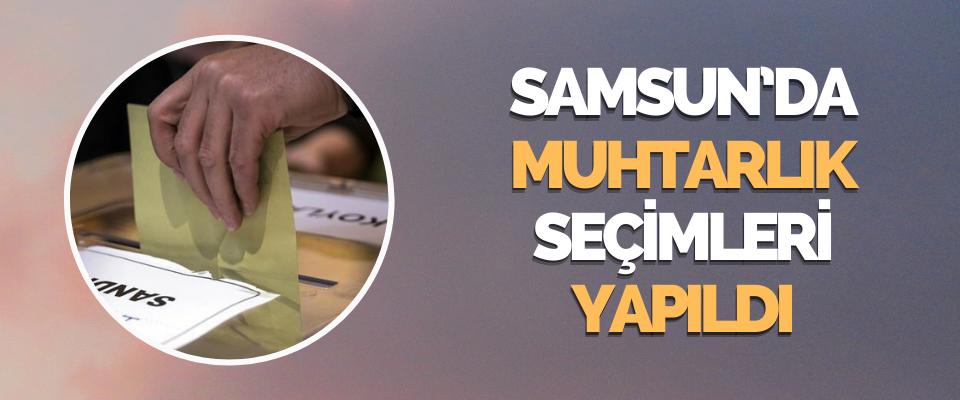 Samsun'da Muhtarlık Seçimleri Yapıldı