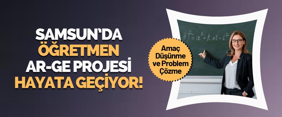 Samsun'da Öğretmen AR-GE Projesi Hayata Geçiyor!