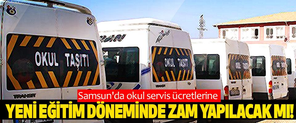 Samsun'da okul servis ücretlerine yeni eğitim döneminde zam yapılacak mı!