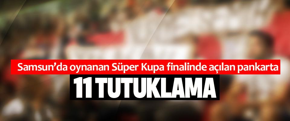 Samsun'da oynanan Süper Kupa finalinde açılan pankarta 11 Tutuklama