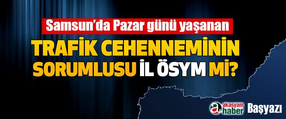 Samsun'da Pazar günü yaşanan Trafik cehenneminin sorumlusu il ÖSYM mi?