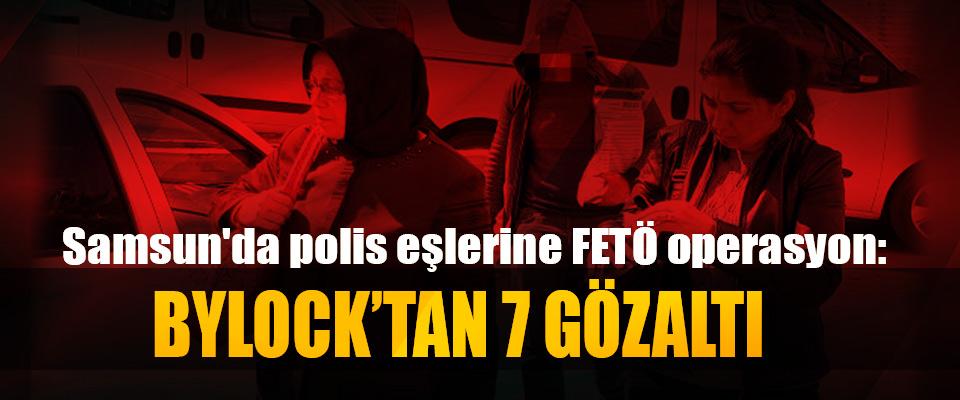 Samsun'da polis eşlerine FETÖ operasyon: Bylock'tan 7 Gözaltı