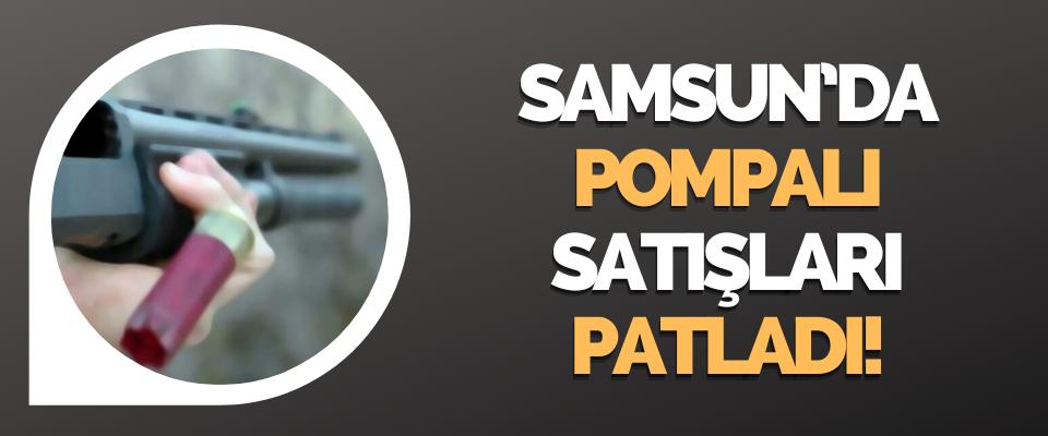 Samsun'da Pompalı Satışları Patladı!
