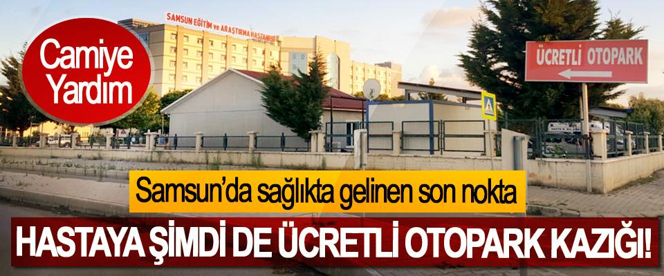 Samsun'da sağlıkta gelinen son nokta,Hastaya şimdi de ücretli otopark kazığı!