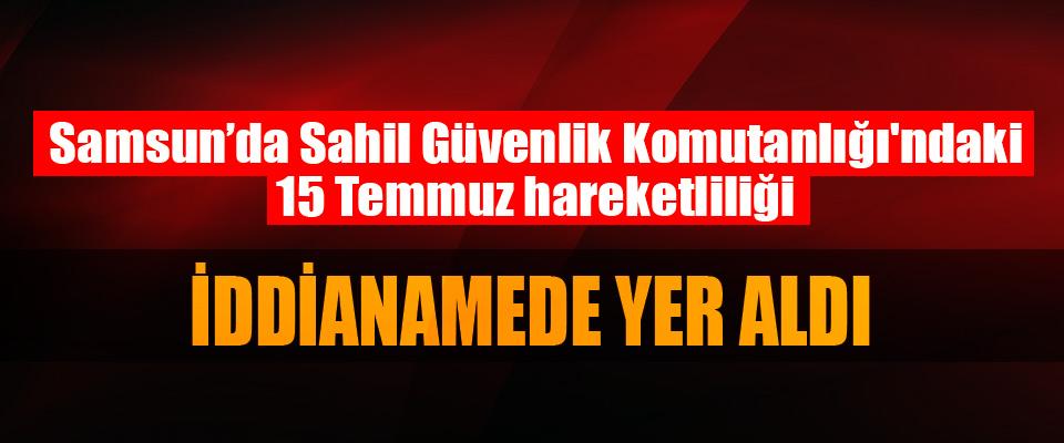 Samsun'da Sahil Güvenlik Komutanlığı'ndaki 15 Temmuz hareketliliği İddianamede Yer Aldı
