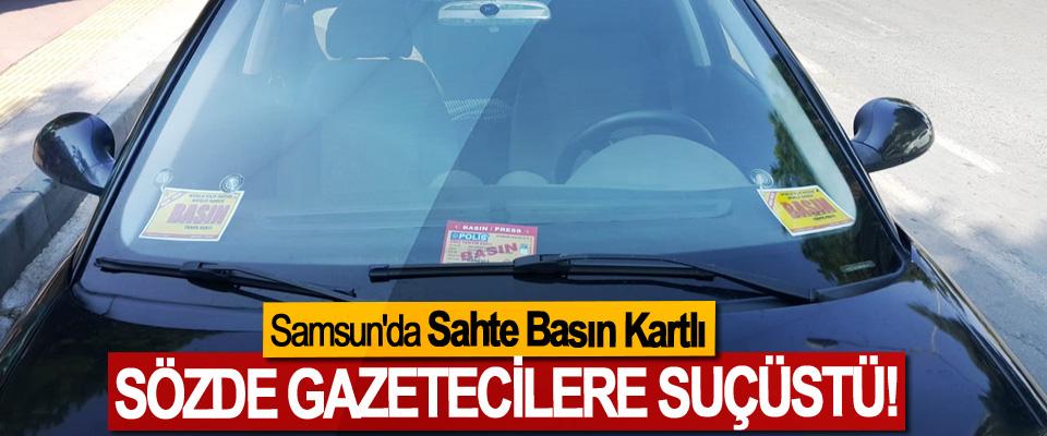 Samsun'da Sahte Sahte Basın Kartlı Sözde gazetecilere suçüstü!