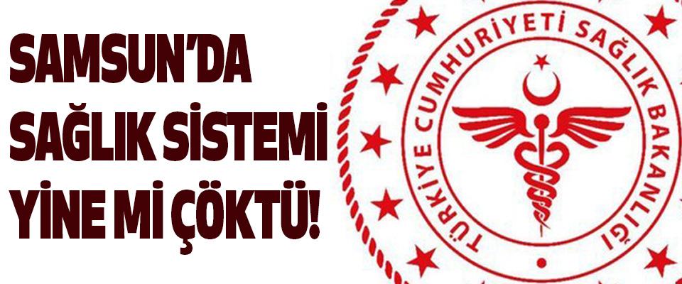 Samsun'da Sağlık Sistemi Yine mi Çöktü!