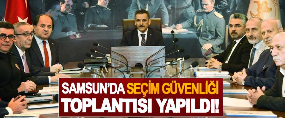 Samsun'da seçim güvenliği toplantısı yapıldı!