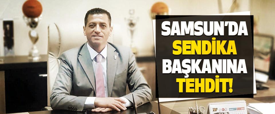 Samsun'da Sendika Başkanına Tehdit!