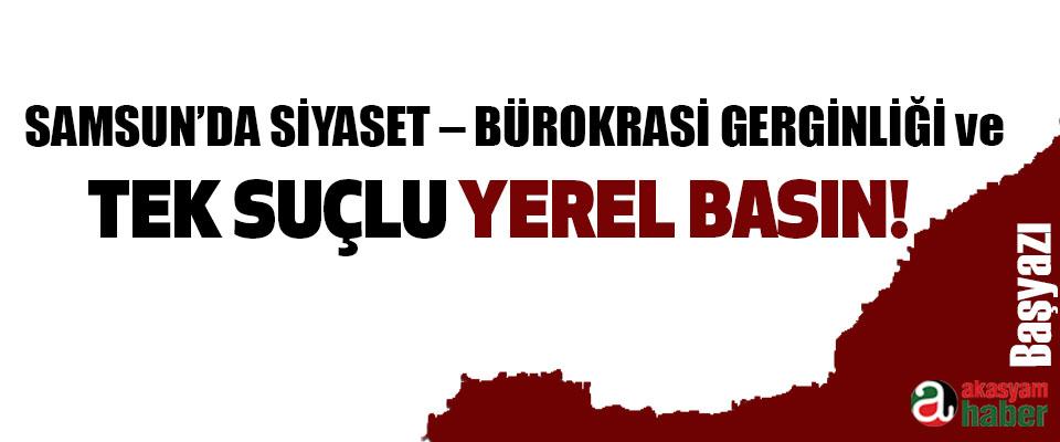 Samsun'da siyaset – bürokrasi gerginliği ve tek suçlu yerel basın!