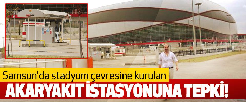Samsun'da stadyum çevresine kurulan Akaryakıt İstasyonuna Tepki!