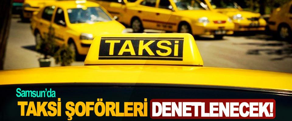 Samsun'da taksi şoförleri denetlenecek!