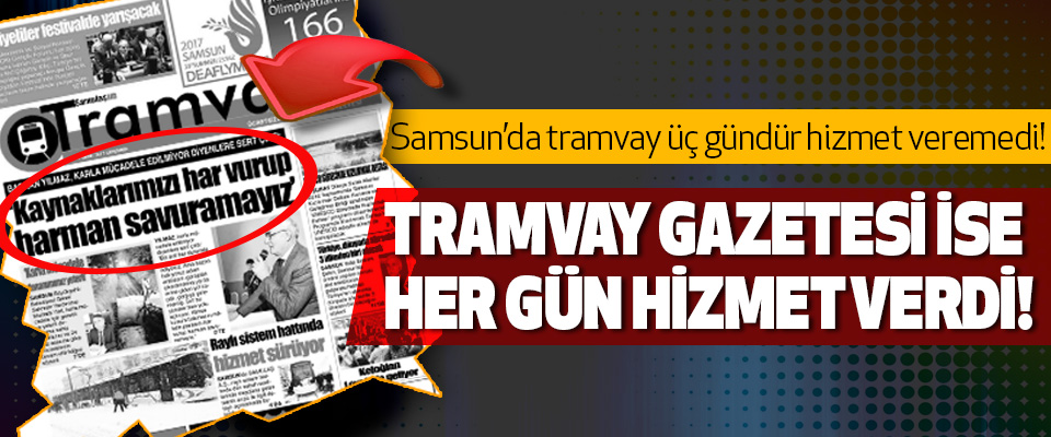 Samsun'da tramvay üç gündür hizmet veremedi! Tramvay gazetesi ise her gün hizmet verdi!