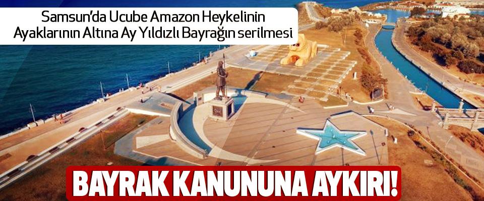 Samsun'da Ucube Amazon Heykelinin Ayaklarının Altına Ay Yıldızlı Bayrağın serilmesi