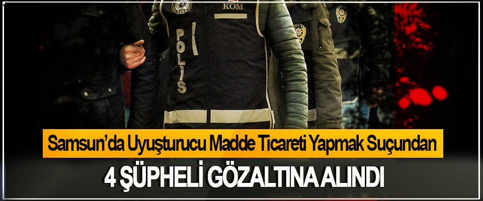 Samsun'da Uyuşturucu Madde Ticareti Yapmak Suçundan 4 şüpheli gözaltına alındı