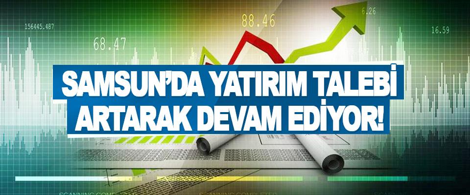 Samsun'da Yatırım Talebi Artarak Devam Ediyor!