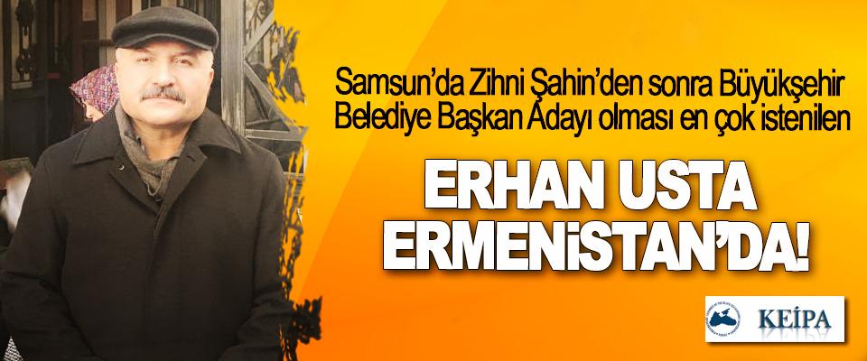 Samsun'da Zihni Şahin'den sonra Büyükşehir Belediye Başkan Adayı olması en çok istenilen Erhan usta Ermenistan'da!