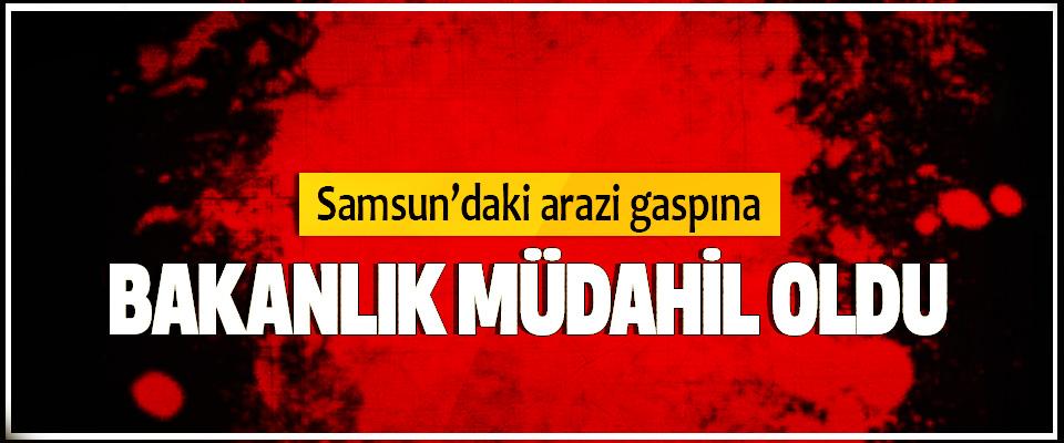 Samsun'daki arazi gaspına Bakanlık Müdahil Oldu
