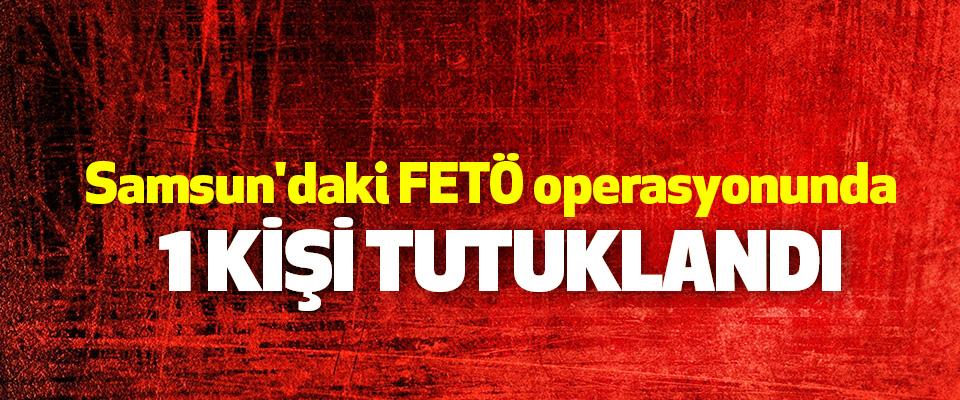 Samsun'daki FETÖ operasyonunda 1 Kişi Tutuklandı