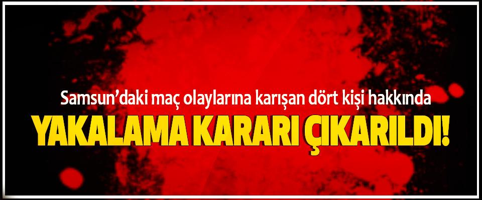 Samsun'daki maç olaylarına karışan dört kişi hakkında Yakalama kararı çıkarıldı!