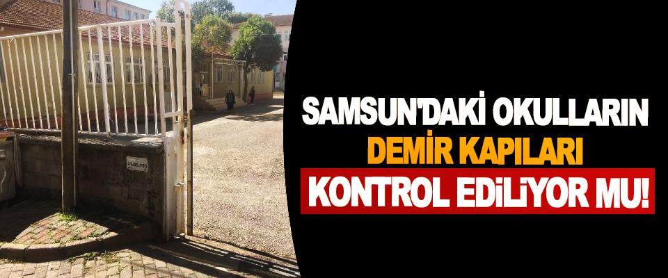 Samsun'daki okulların demir kapıları kontrol ediliyor mu!