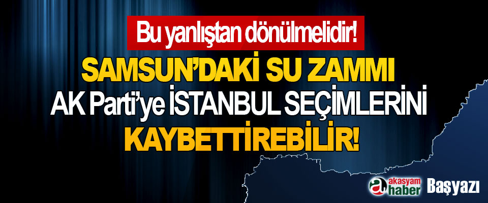Samsun'daki su zammı Ak Parti'ye İstanbul seçimlerini kaybettirebilir!